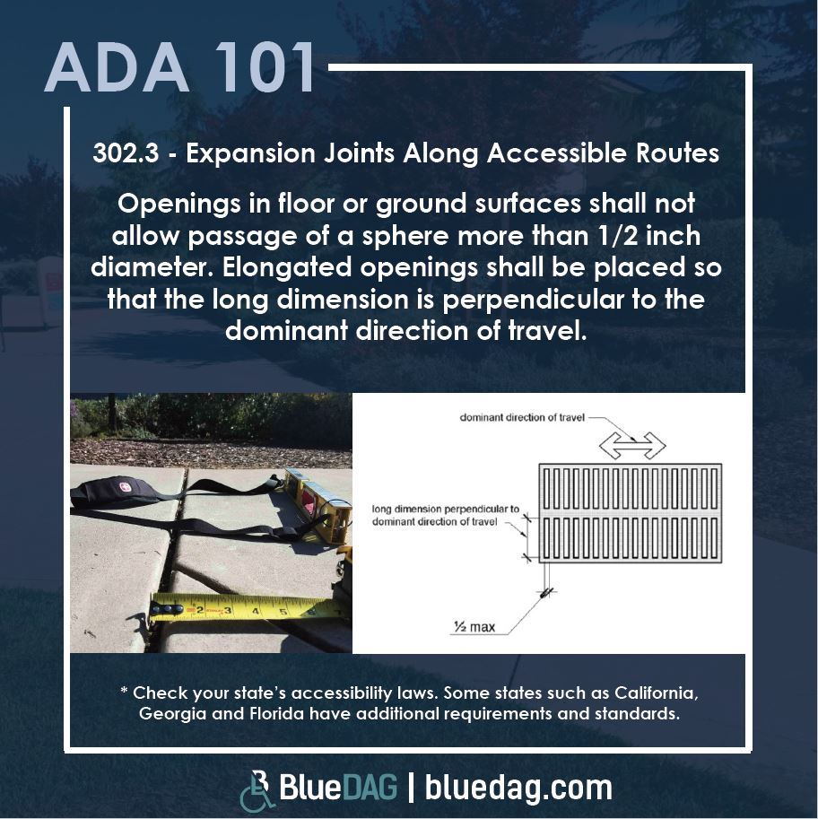 ADA 302.3 - Expansion Joints Along Accessible Routes Openings in floor or ground surfaces will not allow passage of a sphere more than a half-inch in diameter.