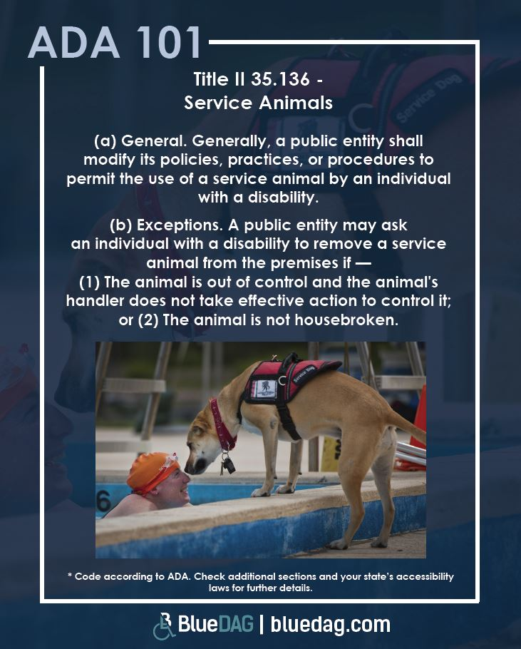 Title II 35.136 - Service Animals (a) General. Generally, a public entity shall modify its policies, practices, or procedures to permit the use of a service animal by an individual with a disability. (b) Exceptions. A public entity may ask an individual with a disability to remove a service animal from the premises if — (1) The animal is out of control and the animal's handler does not take effective action to control it; or (2) The animal is not housebroken.
